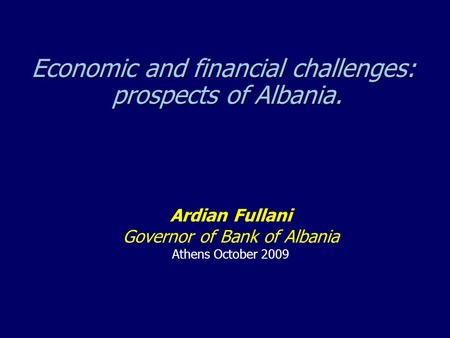 Economic and financial challenges: prospects of Albania. Ardian Fullani Governor of Bank of Albania Athens October 2009.