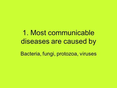 1. Most communicable diseases are caused by Bacteria, fungi, protozoa, viruses.