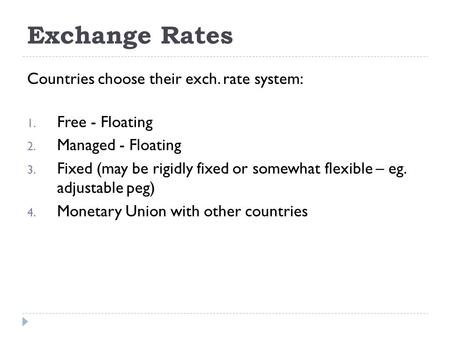 Exchange Rates Countries choose their exch. rate system: 1. Free - Floating 2. Managed - Floating 3. Fixed (may be rigidly fixed or somewhat flexible –