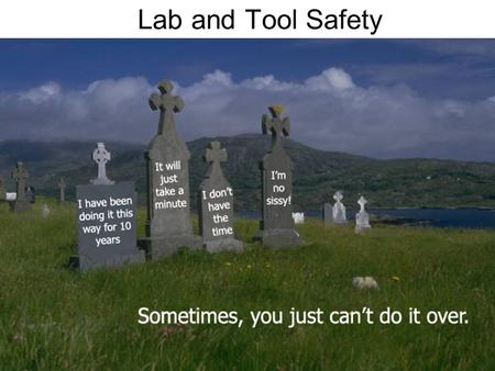 Lab and Tool Safety. Safety in the Classroom Safety is a state of mind and a series of actions, –Make safety a high priority, –Use common sense, Safety.