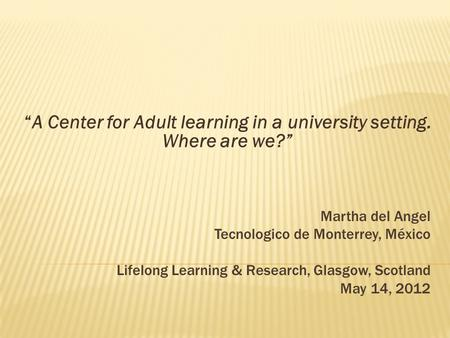 "Martha del Angel Tecnologico de Monterrey, México Lifelong Learning & Research, Glasgow, Scotland May 14, 2012 ""A Center for Adult learning in a university."