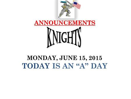 "ANNOUNCEMENTS ANNOUNCEMENTS MONDAY, JUNE 15, 2015 TODAY IS AN ""A"" DAY."