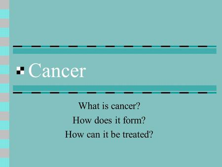 Cancer What is cancer? How does it form? How can it be treated?