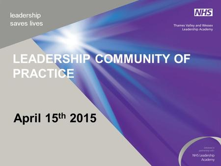 Leadership saves lives April 15 th 2015 LEADERSHIP COMMUNITY OF PRACTICE.