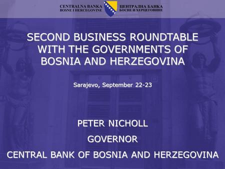 SECOND BUSINESS ROUNDTABLE WITH THE GOVERNMENTS OF BOSNIA AND HERZEGOVINA Sarajevo, September 22-23 PETER NICHOLL GOVERNOR CENTRAL BANK OF BOSNIA AND HERZEGOVINA.