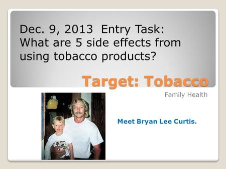 Target: Tobacco Family Health Dec. 9, 2013 Entry Task: What are 5 side effects from using tobacco products?  h?v=u_8BerrJg0M.