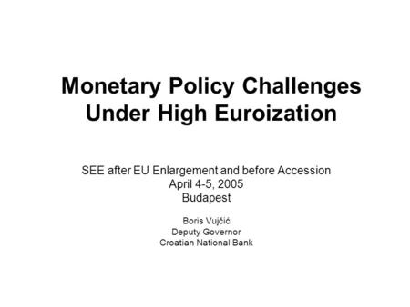 Monetary Policy Challenges Under High Euroization SEE after EU Enlargement and before Accession April 4-5, 2005 Budapest Boris Vujčić Deputy Governor Croatian.