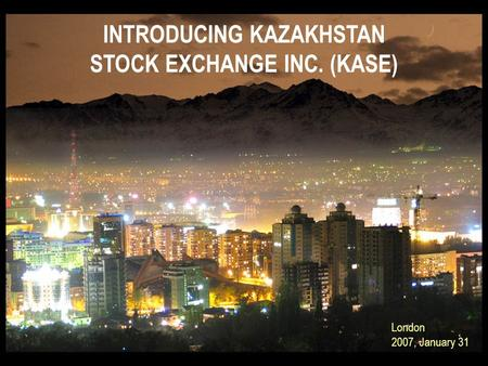 INTRODUCING KAZAKHSTAN STOCK EXCHANGE INC. (KASE) London 2007, January 31.
