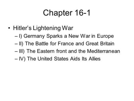 Chapter 16-1 Hitler's Lightening War –I) Germany Sparks a New War in Europe –II) The Battle for France and Great Britain –III) The Eastern front and the.