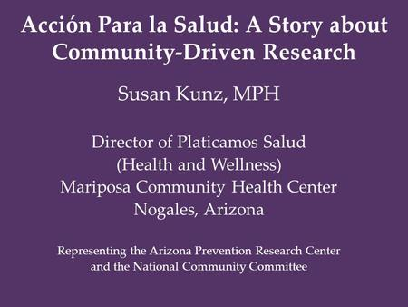 Acción Para la Salud: A Story about Community-Driven Research Susan Kunz, MPH Director of Platicamos Salud (Health and Wellness) Mariposa Community Health.