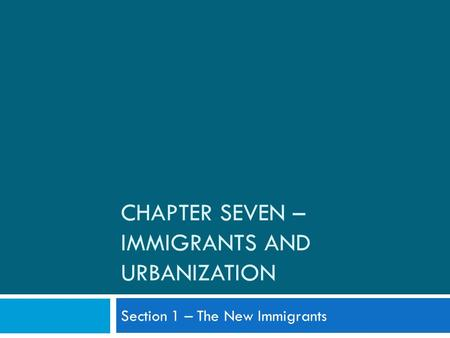 CHAPTER SEVEN – IMMIGRANTS AND URBANIZATION Section 1 – The New Immigrants.