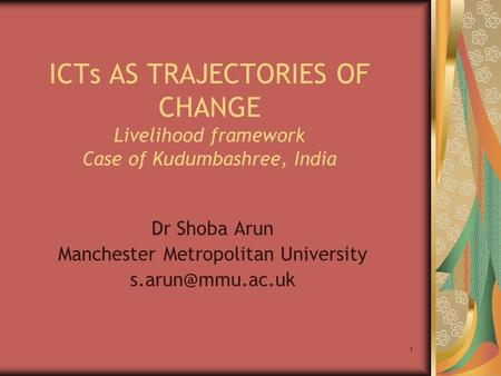 1 ICTs AS TRAJECTORIES OF CHANGE Livelihood framework Case of Kudumbashree, India Dr Shoba Arun Manchester Metropolitan University