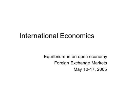 International Economics Equilibrium in an open economy Foreign Exchange Markets May 10-17, 2005.