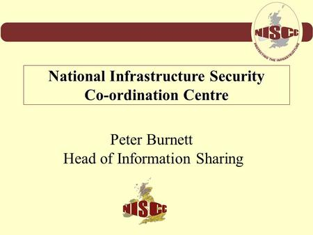 Peter Burnett Head of Information Sharing National Infrastructure Security Co-ordination Centre.