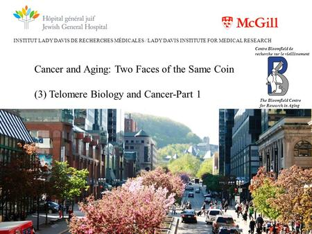 INSTITUT LADY DAVIS DE RECHERCHES MÉDICALES / LADY DAVIS INSTITUTE FOR MEDICAL RESEARCH Cancer and Aging: Two Faces of the Same Coin (3) Telomere Biology.