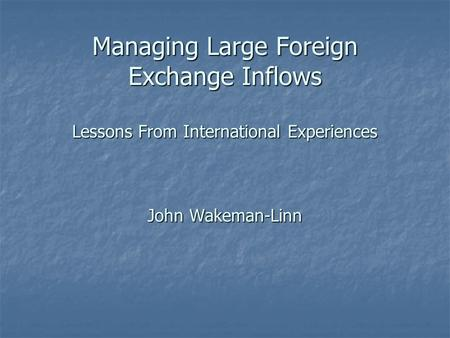 Managing Large Foreign Exchange Inflows Lessons From International Experiences John Wakeman-Linn.
