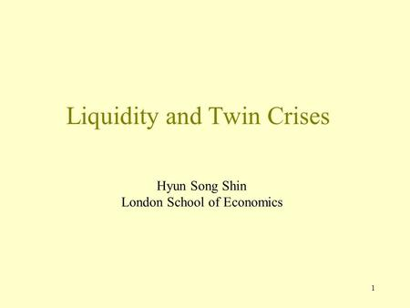 1 Liquidity and Twin Crises Hyun Song Shin London School of Economics.