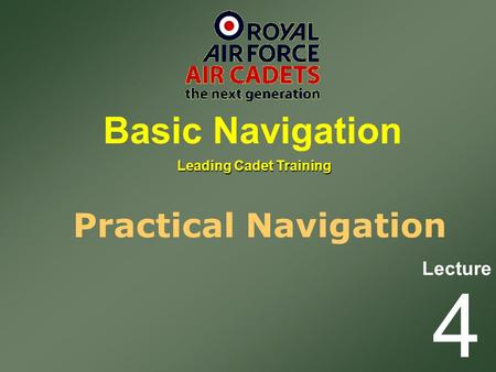 Lecture Leading Cadet Training Basic Navigation 4 Practical Navigation.