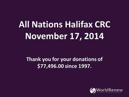 All Nations Halifax CRC November 17, 2014 Thank you for your donations of $77,496.00 since 1997.