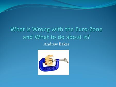 Andrew Baker. What is wrong with the Euro Zone and what to do about it? Break up messy and potentially catastrophic – need a better designed Euro zone.