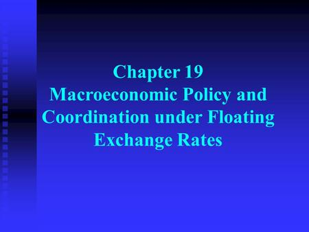 Chapter 19 Macroeconomic Policy and Coordination under Floating Exchange Rates.