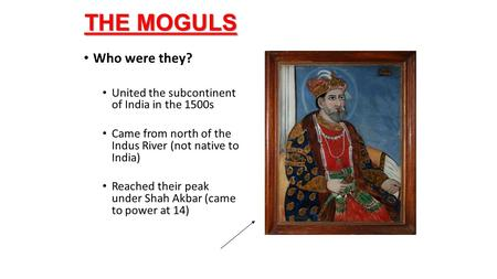 THE MOGULS Who were they? United the subcontinent of India <strong>in</strong> the 1500s Came from north of the Indus River (not native to India) Reached their peak under.