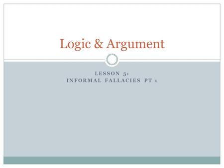 LESSON 5: INFORMAL FALLACIES PT 1 Logic & Argument.