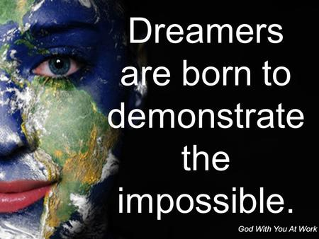 Dreamers are born to demonstrate the impossible. God With You At Work.