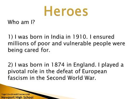 Ysgol Uwchradd Casnewydd Newport High School Who am I? 1) I was born in India in 1910. I ensured millions of poor and vulnerable people were being cared.
