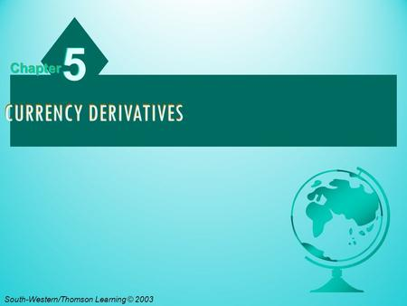 5 Chapter Currency Derivatives South-Western/Thomson Learning © 2003.