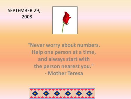 Never worry about numbers. Help one person at a time, and always start with the person nearest you. - Mother Teresa SEPTEMBER 29, 2008.