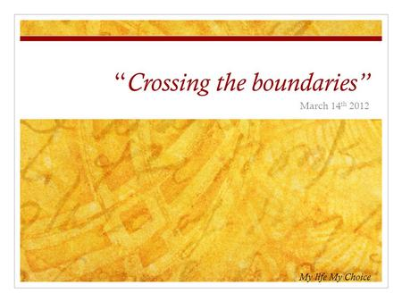 """ Crossing the boundaries"" March 14 th 2012 My life My Choice."