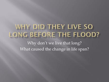 Why don't we live that long? What caused the change in life span?