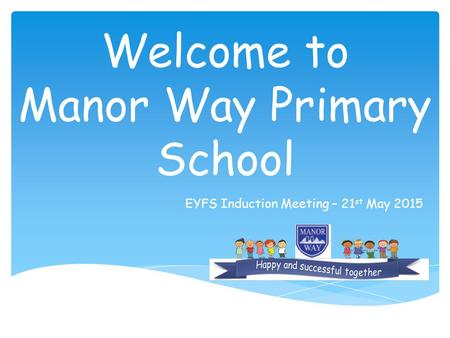 Welcome to Manor Way Primary School EYFS Induction Meeting – 21 st May 2015.