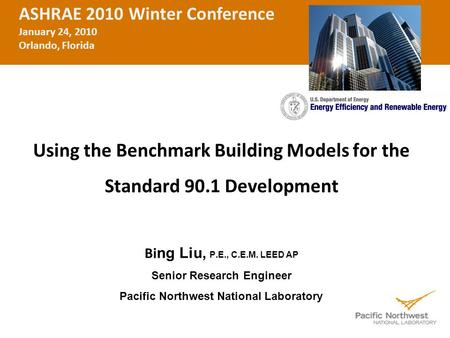 Using the Benchmark Building Models for the Standard 90.1 Development Bi ng Liu, P.E., C.E.M. LEED AP Senior Research Engineer Pacific Northwest National.