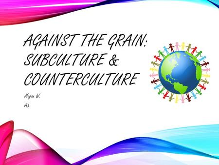 AGAINST THE GRAIN: SUBCULTURE & COUNTERCULTURE Megan W. A3.