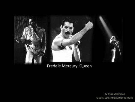 By Trina Meersman Music 1010: Introduction to Music Freddie Mercury: Queen.