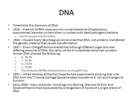 DNA Timeline to the discovery of DNA: 1928 – Fredrick Griffith discovers non-virulent bacteria (Streptococcus pneumoniae) become virulent when in contact.