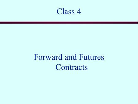 Class 4 Forward and Futures Contracts. Overview n Forward contracts n Futures contracts n The relationship between forwards and futures n Valuation n.