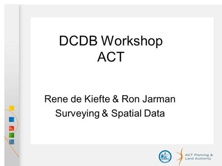 DCDB Workshop ACT Rene de Kiefte & Ron Jarman Surveying & Spatial Data.