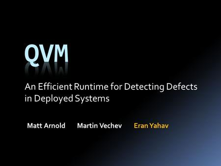 An Efficient Runtime for Detecting Defects in Deployed Systems Matt ArnoldMartin VechevEran Yahav.