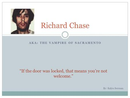 "AKA: THE VAMPIRE OF SACRAMENTO Richard Chase ""If the door was locked, that means you're not welcome."" By: Kalyn Serman."