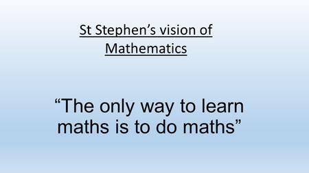 """The only way to learn maths is to do maths"" St Stephen's vision of Mathematics."