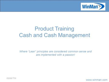 "Www.winman.com ©2008 TTW Where ""Lean"" principles are considered common sense and are implemented with a passion! Product Training Cash and Cash Management."