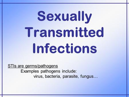 Sexually Transmitted Infections STIs are germs/pathogens Examples pathogens include: virus, bacteria, parasite, fungus…