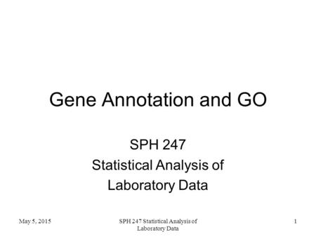 Gene Annotation and GO SPH 247 Statistical Analysis of Laboratory Data May 5, 2015SPH 247 Statistical Analysis of Laboratory Data 1.