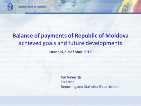 Balance of payments of Republic of Moldova achieved goals and future developments Istanbul, 6-8 of May, 2015 Ion Veveriț ă Director, Reporting and Statistics.