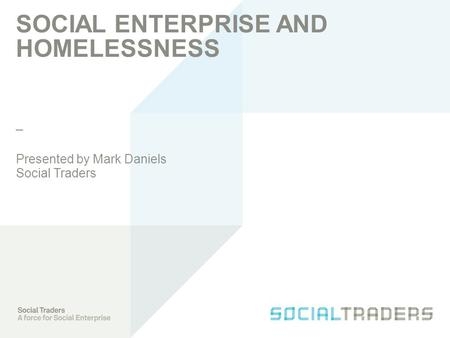 _ SOCIAL ENTERPRISE AND HOMELESSNESS Presented by Mark Daniels Social Traders.