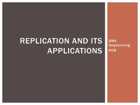DNA Sequencing PCR REPLICATION AND ITS APPLICATIONS.