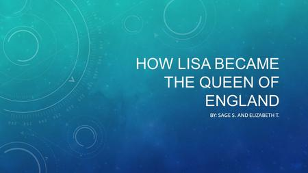 HOW LISA BECAME THE QUEEN OF ENGLAND BY: SAGE S. AND ELIZABETH T.